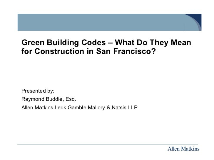 Green Building Codes – What Do They Meanfor Construction in San Francisco?Presented by:Raymond Buddie, Esq.Allen Matkins L...