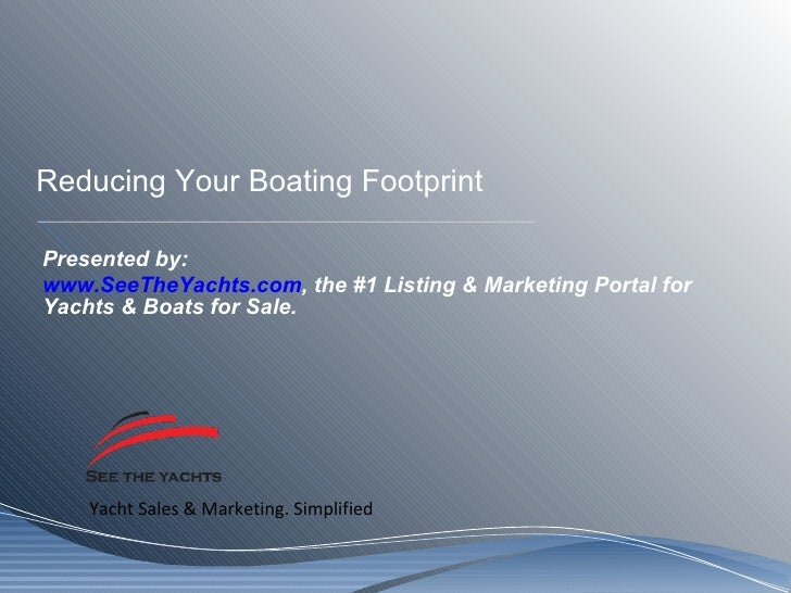 Reducing Your Boating Footprint Presented by: www.SeeTheYachts.com , the #1 Listing & Marketing Portal for Yachts & Boats ...