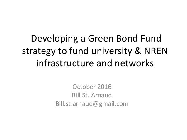 Developing a Green Bond Fund strategy to fund university & NREN infrastructure and networks October 2016 Bill St. Arnaud B...