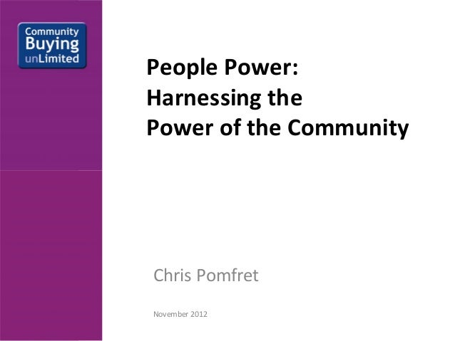 People Power: Harnessing the Power of the CommunityChris PomfretNovember 2012