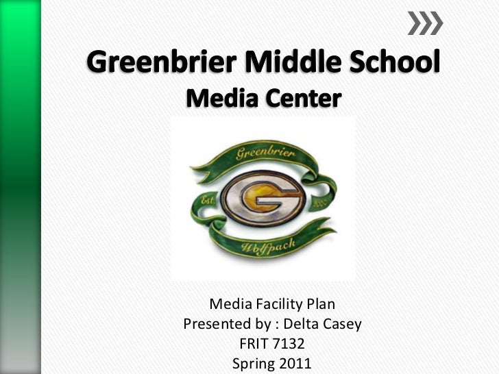 Greenbrier Middle School Media Center<br />Media Facility Plan<br />Presented by : Delta Casey<br />FRIT 7132<br />Spring ...