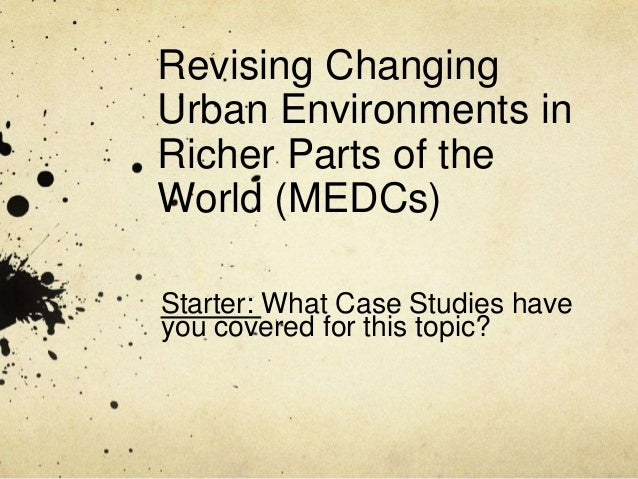 Revising Changing Urban Environments in Richer Parts of the World (MEDCs) Starter: What Case Studies have you covered for ...