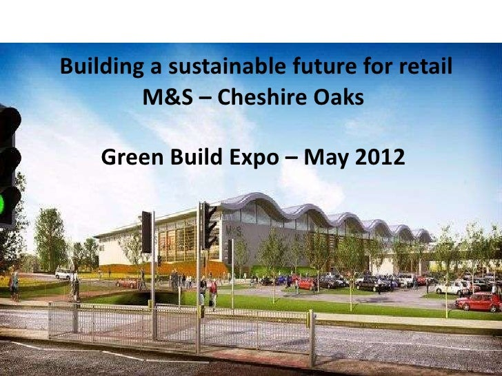 Building a sustainable future for retail        M&S – Cheshire Oaks    Green Build Expo – May 2012                        ...