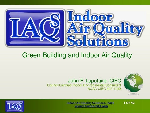 Green Building and Indoor Air Quality                     John P. Lapotaire, CIEC        Council Certified Indoor Environm...