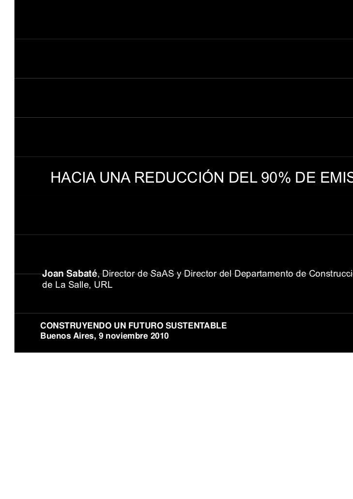 HACIA UNA REDUCCIÓN DEL 90% DE EMISIONES DE CO2Joan Sabaté Director de SaAS y Director del Departamento de Construcción Es...
