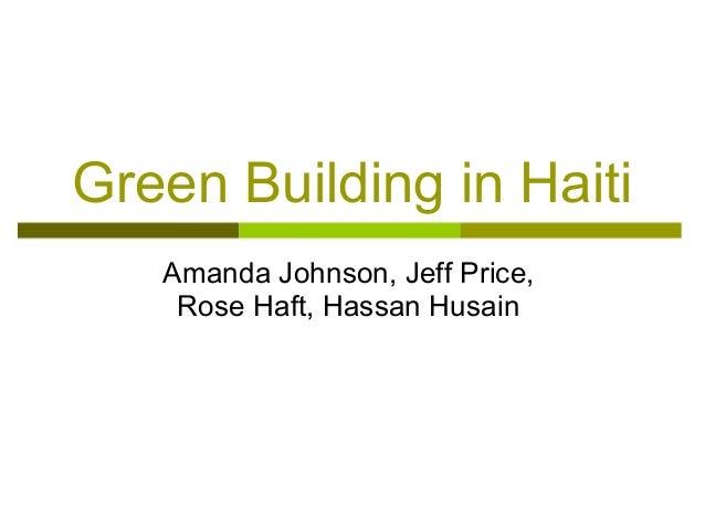 Green Building in Haiti   Amanda Johnson, Jeff Price,    Rose Haft, Hassan Husain