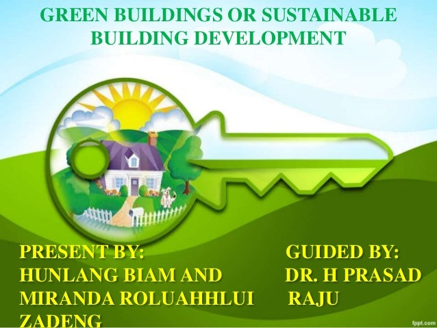 PRESENT BY: GUIDED BY: HUNLANG BIAM AND DR. H PRASAD MIRANDA ROLUAHHLUI RAJU GREEN BUILDINGS OR SUSTAINABLE BUILDING DEVEL...