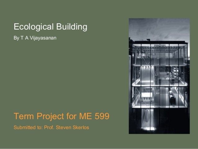 Ecological Building By T A Vijayasanan Term Project for ME 599 Submitted to: Prof. Steven Skerlos