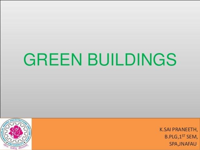 GREEN BUILDINGS  K.SAI PRANEETH, B.PLG,1ST SEM, SPA,JNAFAU.
