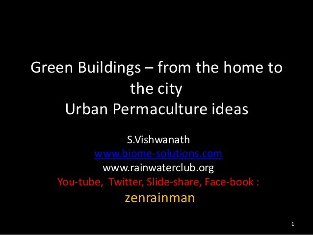 Green Buildings – from the home to the city Urban Permaculture ideas S.Vishwanath www.biome-solutions.com www.rainwaterclu...