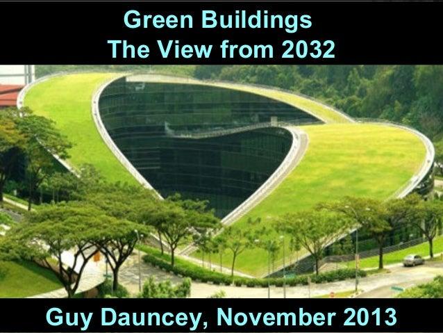 Green Buildings The View from 2032  Guy Dauncey, November 2013  Guy Dauncey 2013 www.earthfuture.com