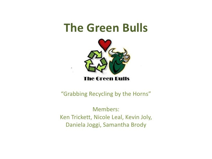 """The Green Bulls<br />""""Grabbing Recycling by the Horns""""<br />Members:<br />Ken Trickett, Nicole Leal, Kevin Joly, <br />Dan..."""