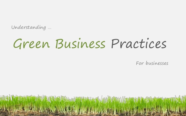 Understanding …    Green Business Practices                    For businesses