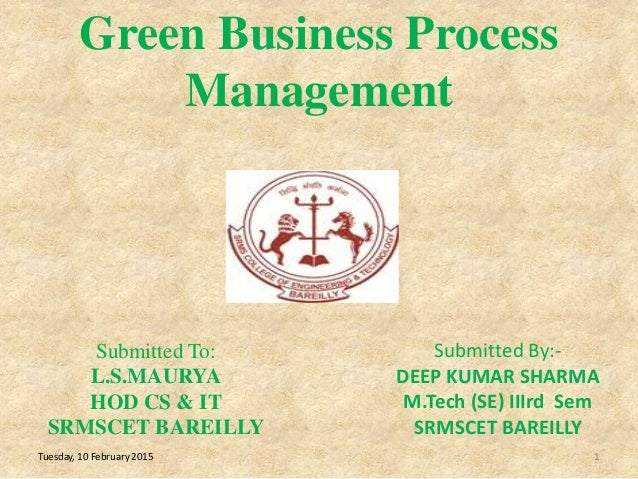 Green Business Process Management 1 Submitted To: L.S.MAURYA HOD CS & IT SRMSCET BAREILLY Tuesday, 10 February 2015 Submit...