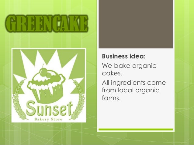 GREENCAKE            Business idea:            We bake organic            cakes.            All ingredients come          ...