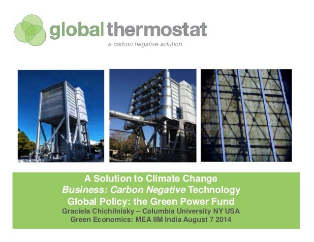 globalthermostat Company Confidential A Solution to Climate Change Business: Carbon Negative Technology Global Policy: the...