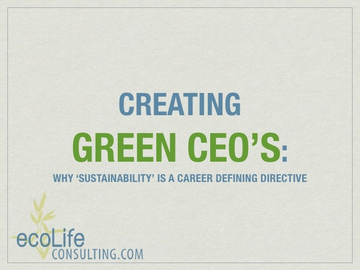 CREATING    GREEN CEO'S: WHY 'SUSTAINABILITY' IS A CAREER DEFINING DIRECTIVE