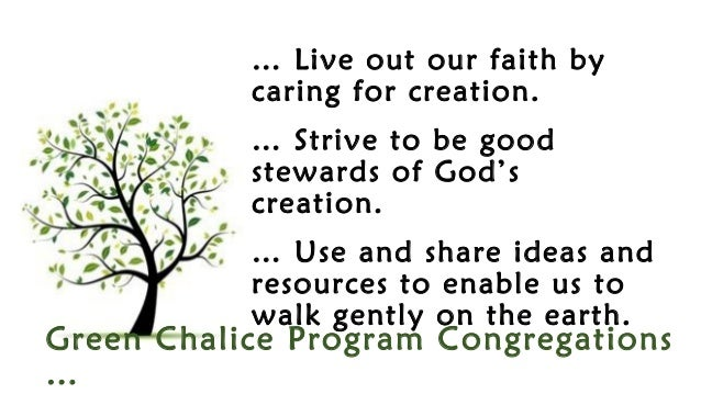 Green Chalice Program Congregations … … Live out our faith by caring for creation. … Strive to be good stewards of God's c...