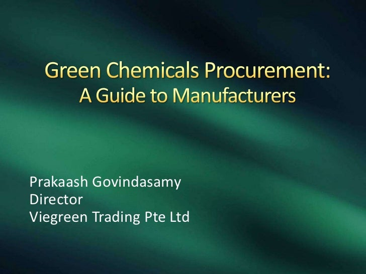 Green Chemicals Procurement: A Guide to Manufacturers<br />PrakaashGovindasamy<br />Director<br />Viegreen Trading Pte Ltd...