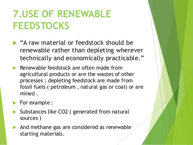 """7.USE OF RENEWABLE FEEDSTOCKS  """"A raw material or feedstock should be renewable rather than depleting wherever technicall..."""