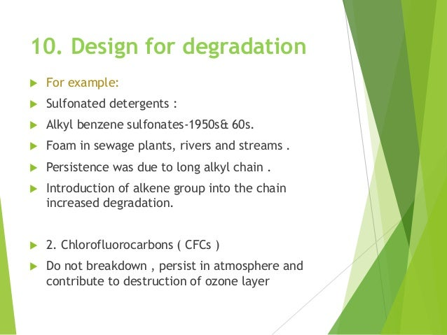 10. Design for degradation  For example:  Sulfonated detergents :  Alkyl benzene sulfonates-1950s& 60s.  Foam in sewag...