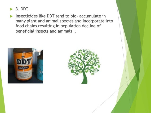  3. DDT  Insecticides like DDT tend to bio- accumulate in many plant and animal species and incorporate into food chains...