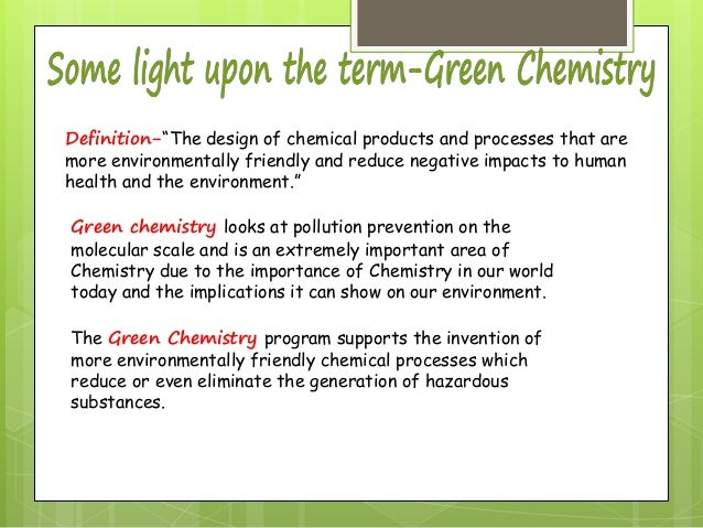 """Definition-""""The design of chemical products and processes that are more environmentally friendly and reduce negative impac..."""