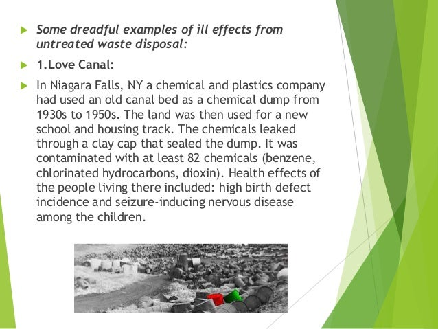  Some dreadful examples of ill effects from untreated waste disposal:  1.Love Canal:  In Niagara Falls, NY a chemical a...