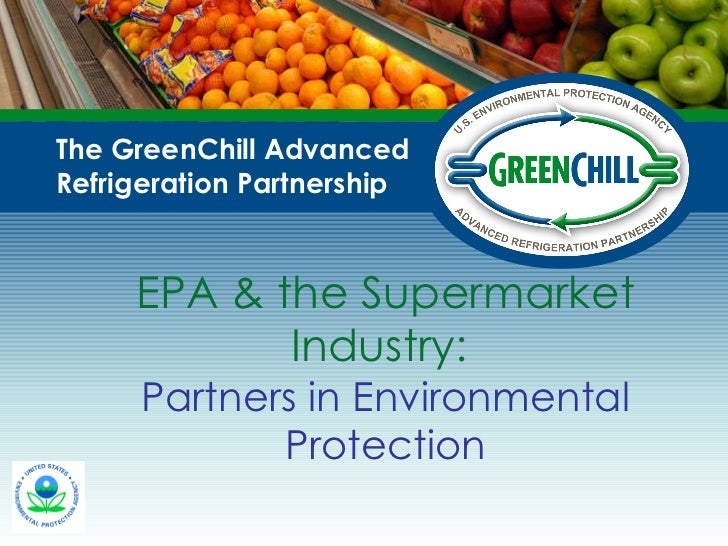EPA & the Supermarket Industry:  Partners in Environmental Protection The GreenChill Advanced Refrigeration Partnership