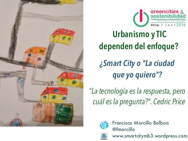 """¿Smart City o """"La ciudad  que yo quiero""""?  Francisco Morcillo Balboa  @fmorcillo  www.smartcitymb3.wordpress.com  Málaga, ..."""