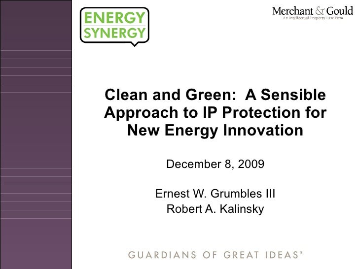 Clean and Green:  A Sensible Approach to IP Protection for New Energy Innovation December 8, 2009 Ernest W. Grumbles III R...