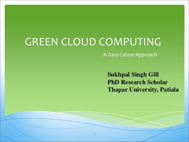 GREEN CLOUD COMPUTING -A Data Center Approach Sukhpal Singh Gill PhD Research Scholar Thapar University, Patiala 1