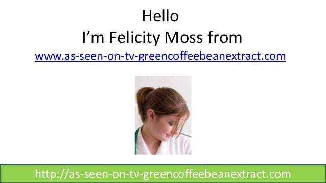 Hello I'm Felicity Moss from www.as-seen-on-tv-greencoffeebeanextract.com http://as-seen-on-tv-greencoffeebeanextract.com
