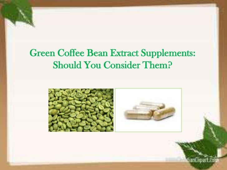 Green Coffee Bean Extract Supplements:     Should You Consider Them?