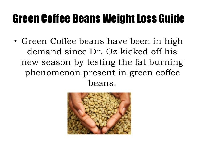 Green Coffee Beans Weight Loss Guide• Green Coffee beans have been in high   demand since Dr. Oz kicked off his  new seaso...
