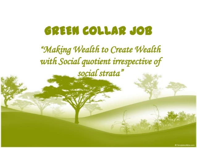 "GREEN COLLAR JOB""Making Wealth to Create Wealthwith Social quotient irrespective of          social strata"""