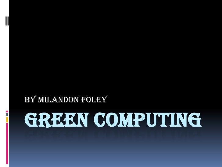 Green Computing<br />By Milandon Foley<br />