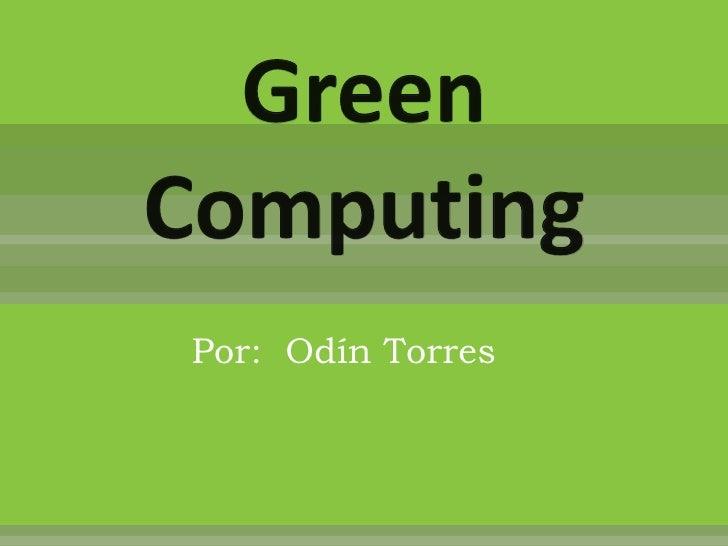 Green Computing<br />Por:  Odín Torres <br />