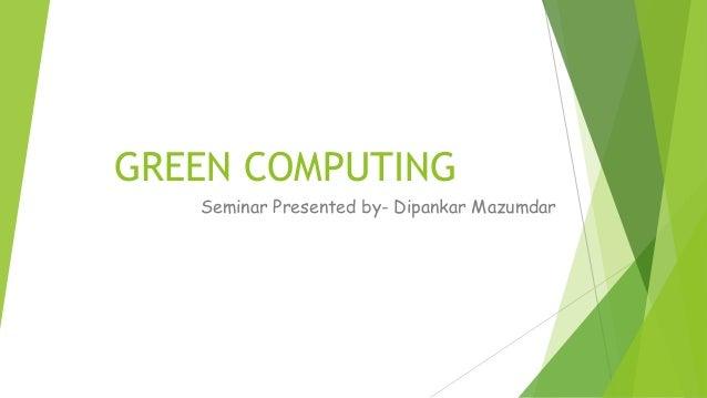 GREEN COMPUTINGSeminar Presented by- Dipankar Mazumdar