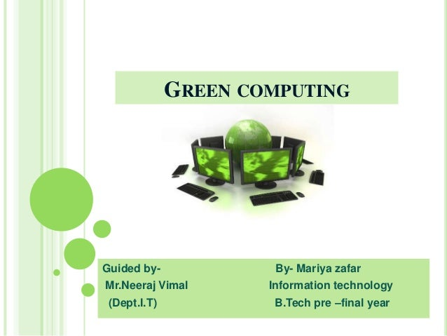 GREEN COMPUTING Guided by- By- Mariya zafar Mr.Neeraj Vimal Information technology (Dept.I.T) B.Tech pre –final year