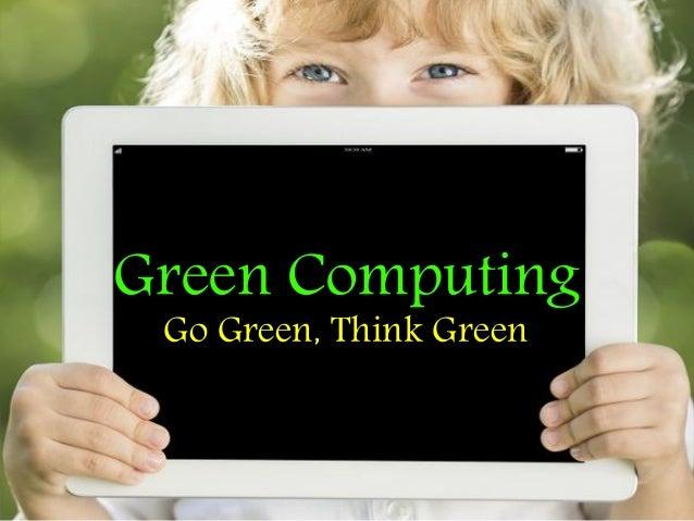 Green Computing Go Green, Think Green