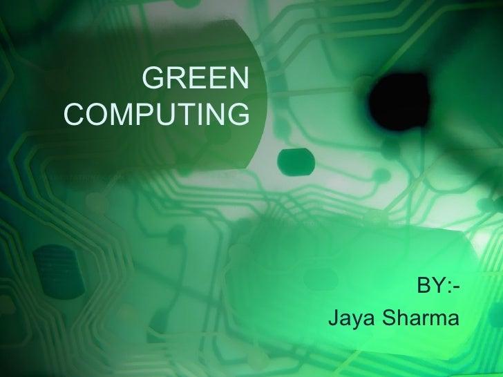 GREENCOMPUTING                    BY:-            Jaya Sharma