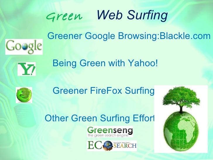 Green      Web SurfingGreener Google Browsing:Blackle.com Being Green with Yahoo! Greener FireFox SurfingOther Green Surfi...