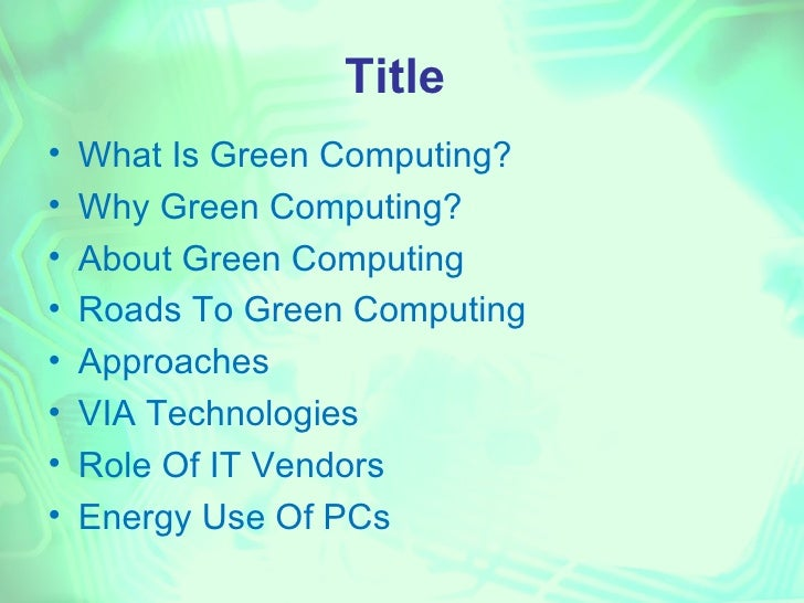 Title•   What Is Green Computing?•   Why Green Computing?•   About Green Computing•   Roads To Green Computing•   Approach...