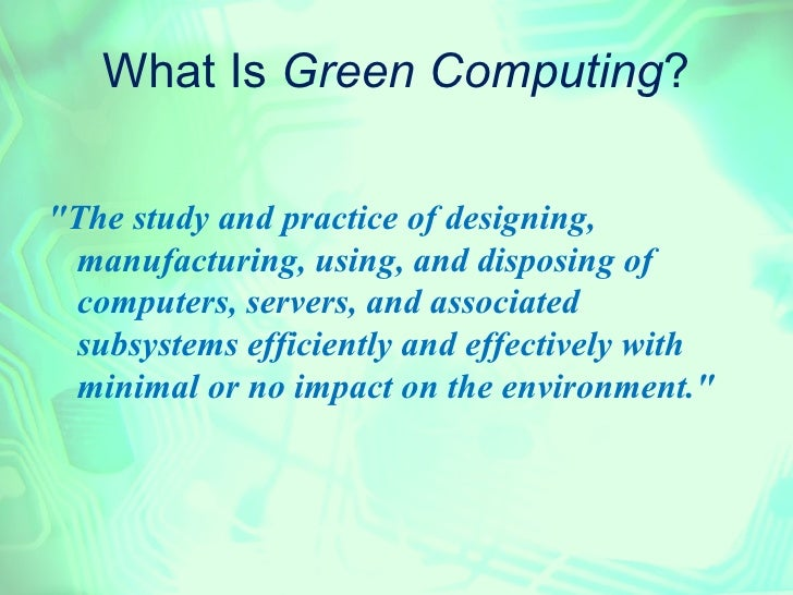 """What Is Green Computing?""""The study and practice of designing, manufacturing, using, and disposing of computers, servers, a..."""