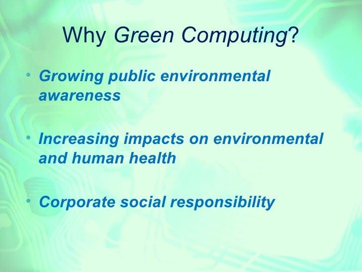 Why Green Computing?    Growing public environmental    awareness    Increasing impacts on environmental    and human he...