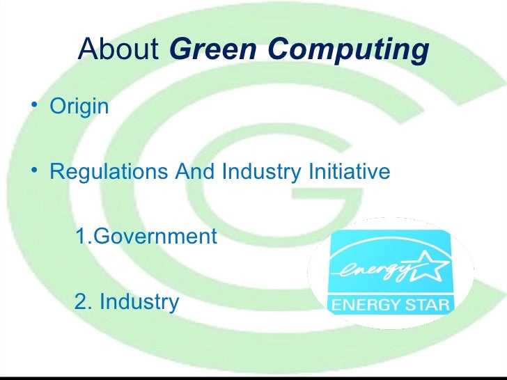 About Green Computing• Origin• Regulations And Industry Initiative    1.Government    2. Industry