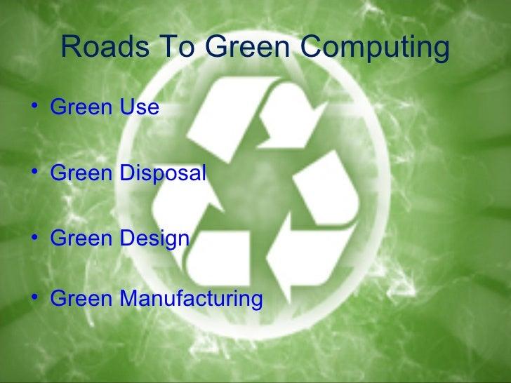 Roads To Green Computing• Green Use• Green Disposal• Green Design• Green Manufacturing