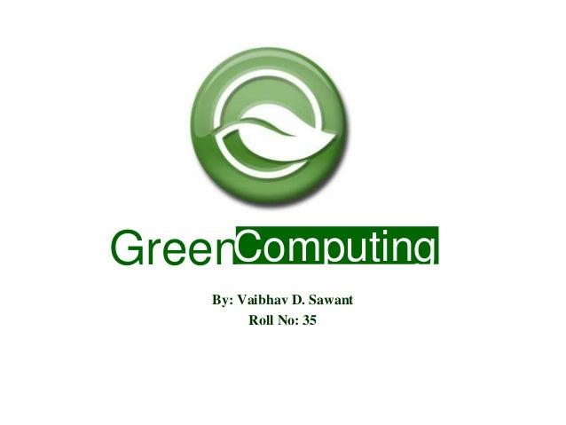 GreenComputing By: Vaibhav D. Sawant Roll No: 35