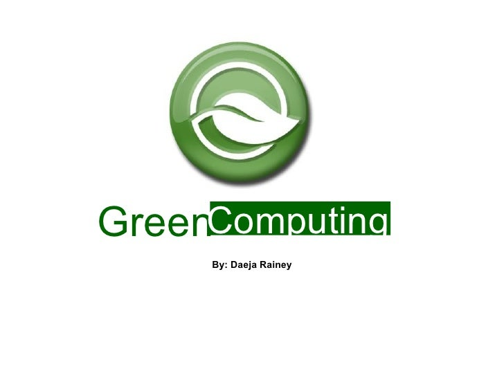 Green By: Daeja Rainey Computing